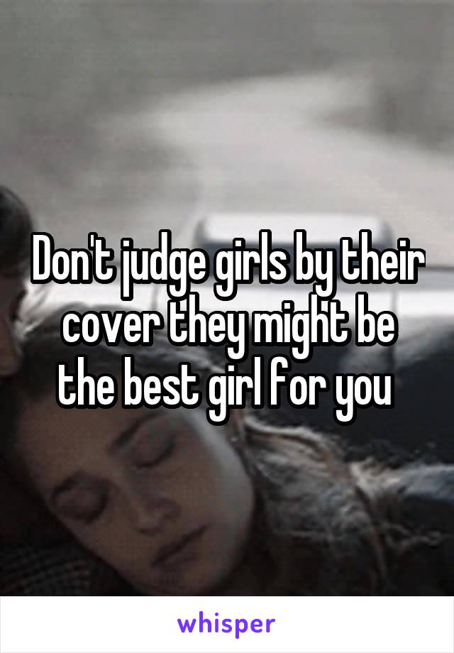 Don't judge girls by their cover they might be the best girl for you
