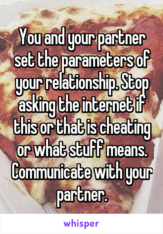 You and your partner set the parameters of your relationship. Stop asking the internet if this or that is cheating or what stuff means. Communicate with your partner.