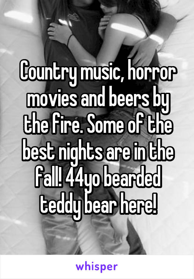 Country music, horror movies and beers by the fire. Some of the best nights are in the fall! 44yo bearded teddy bear here!