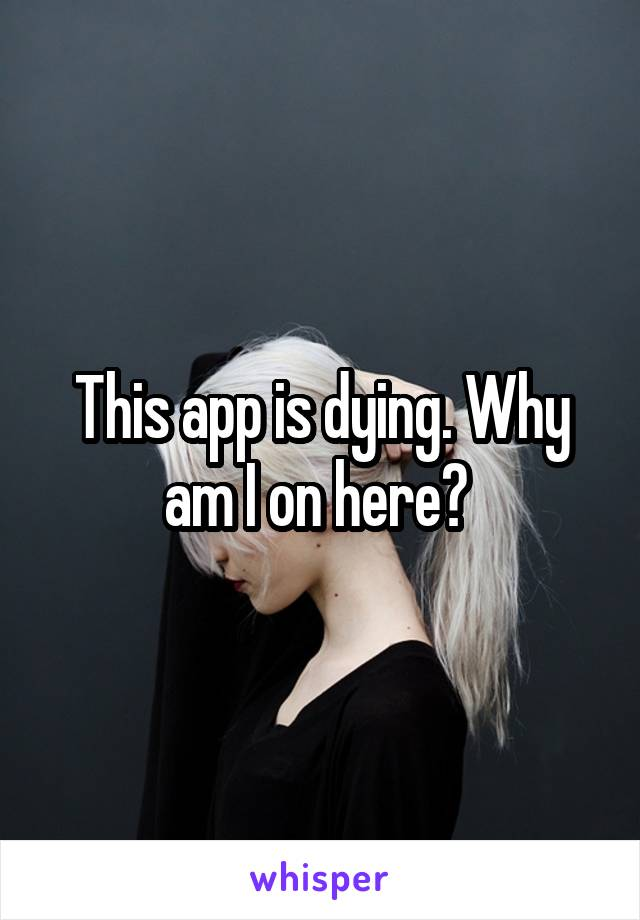 This app is dying. Why am I on here?