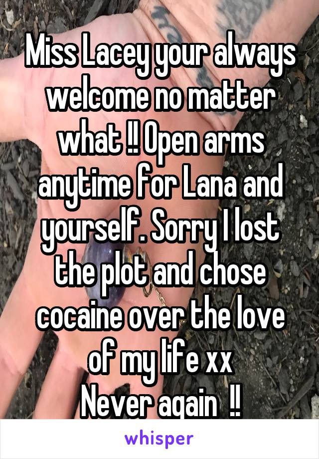 Miss Lacey your always welcome no matter what !! Open arms anytime for Lana and yourself. Sorry I lost the plot and chose cocaine over the love of my life xx Never again  !!