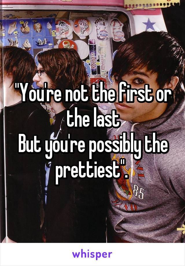 """You're not the first or the last But you're possibly the prettiest""."