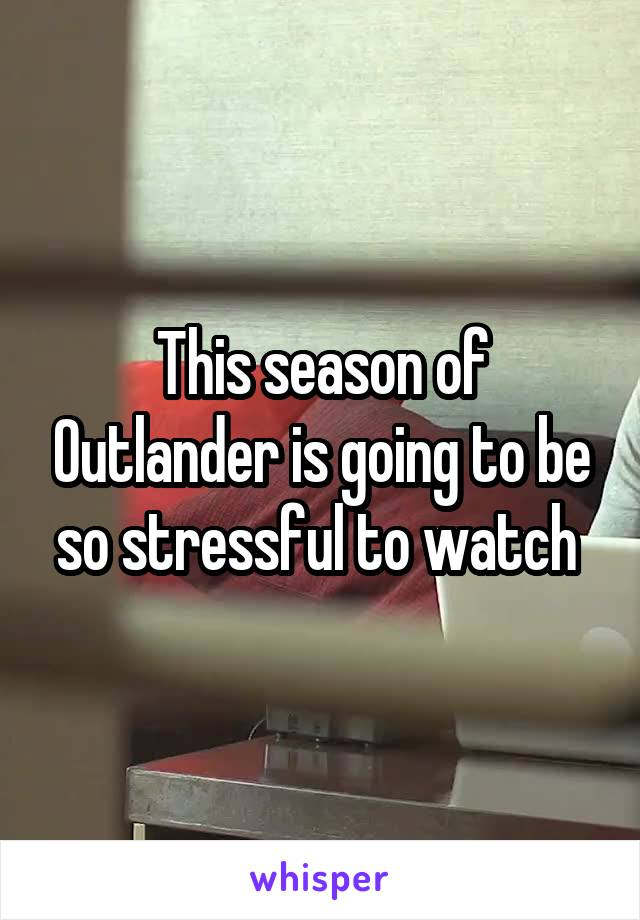 This season of Outlander is going to be so stressful to watch