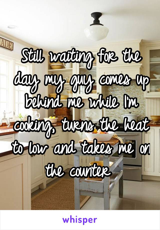Still waiting for the day my guy comes up behind me while I'm cooking, turns the heat to low and takes me on the counter