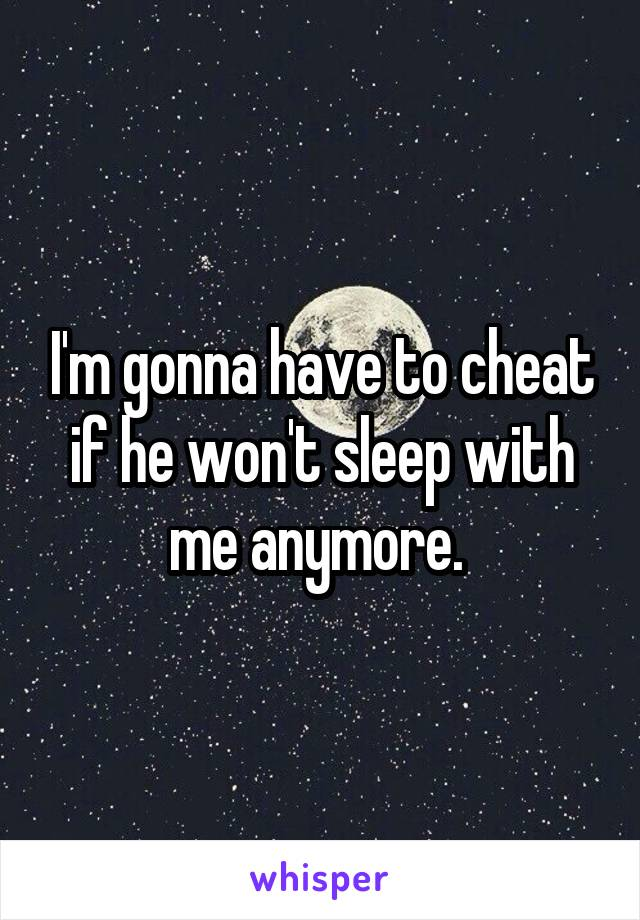 I'm gonna have to cheat if he won't sleep with me anymore.