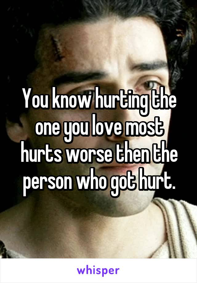 You know hurting the one you love most hurts worse then the person who got hurt.