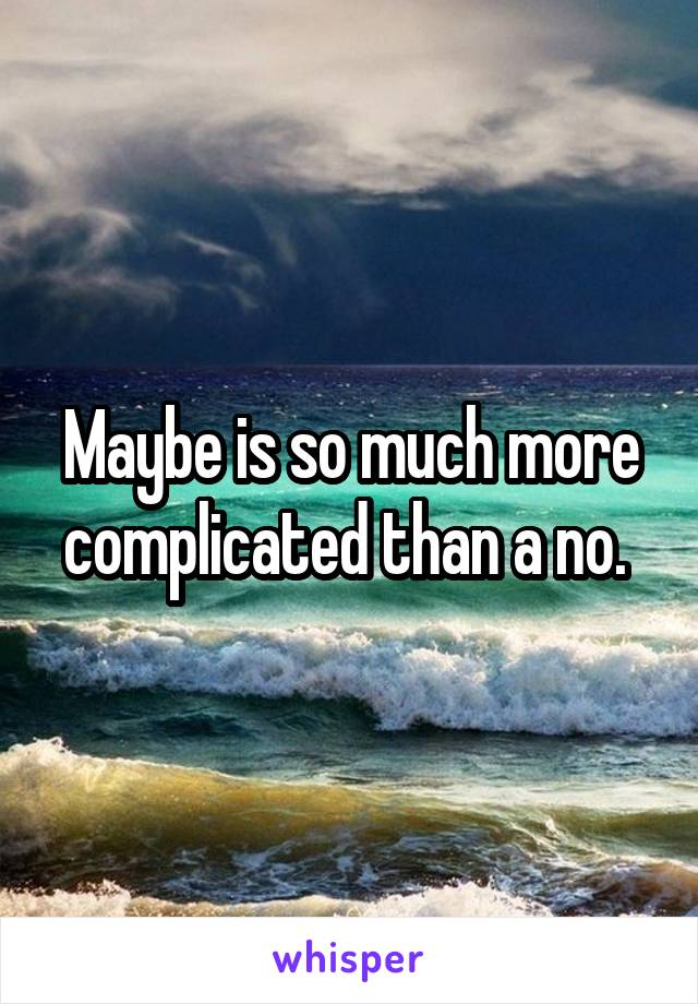 Maybe is so much more complicated than a no.