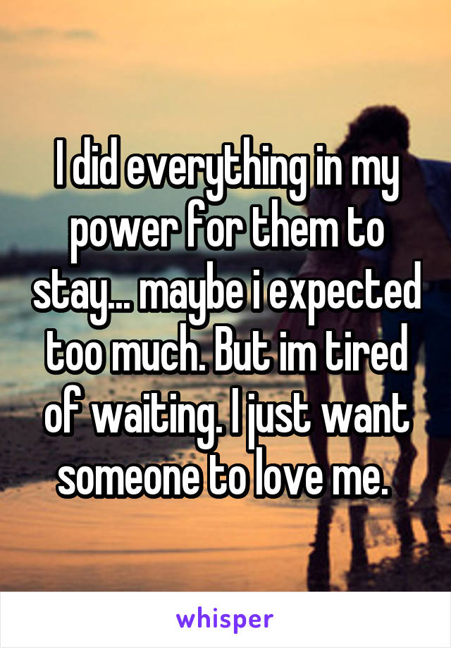 I did everything in my power for them to stay... maybe i expected too much. But im tired of waiting. I just want someone to love me.