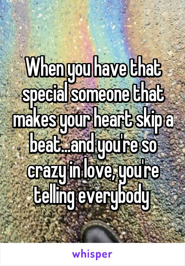When you have that special someone that makes your heart skip a beat...and you're so crazy in love, you're telling everybody