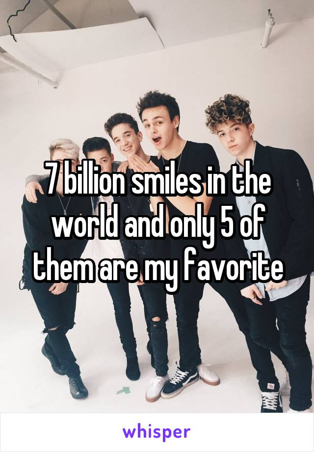 7 billion smiles in the world and only 5 of them are my favorite