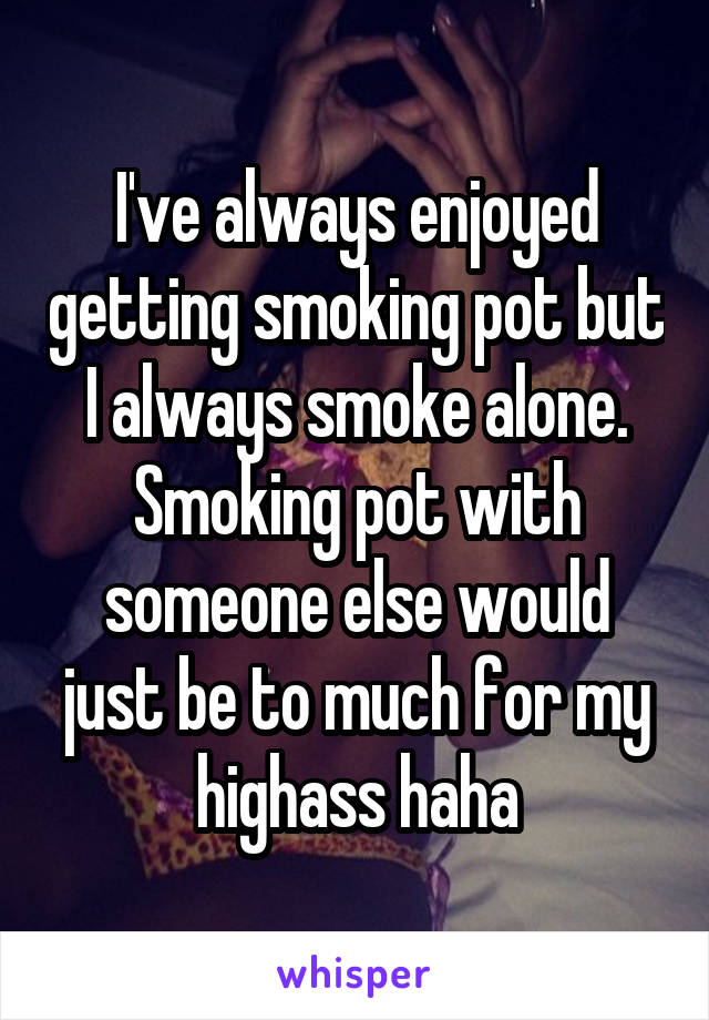 I've always enjoyed getting smoking pot but I always smoke alone. Smoking pot with someone else would just be to much for my highass haha