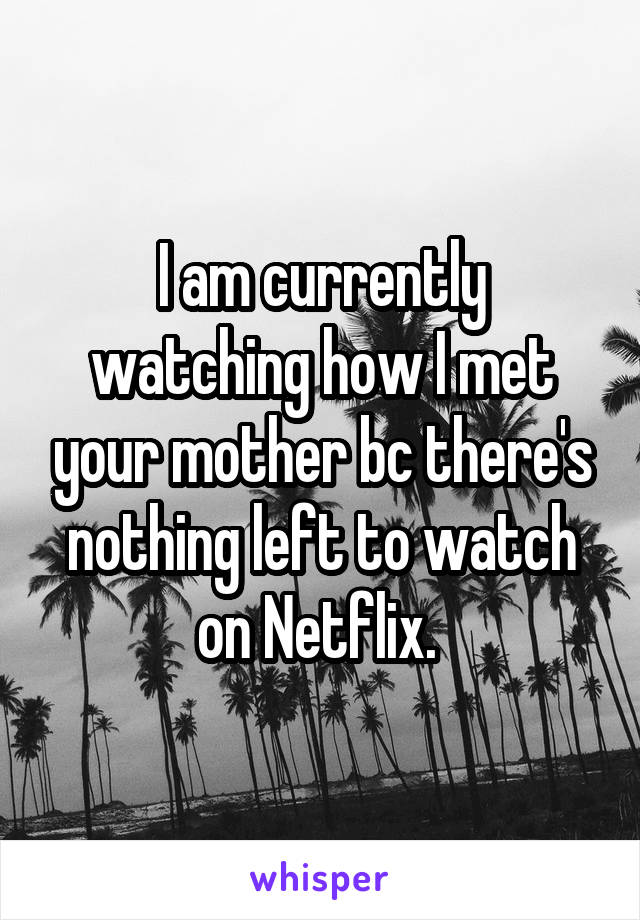 I am currently watching how I met your mother bc there's nothing left to watch on Netflix.
