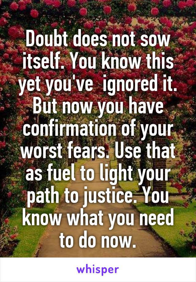 Doubt does not sow itself. You know this yet you've  ignored it. But now you have confirmation of your worst fears. Use that as fuel to light your path to justice. You know what you need to do now.