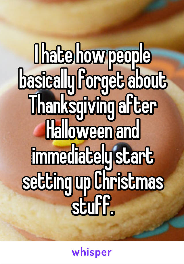 I hate how people basically forget about Thanksgiving after Halloween and immediately start setting up Christmas stuff.
