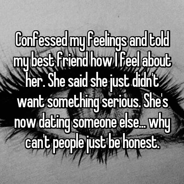 Confessed my feelings and told my best friend how I feel about her. She said she just didn't want something serious. She's now dating someone else... why can't people just be honest.