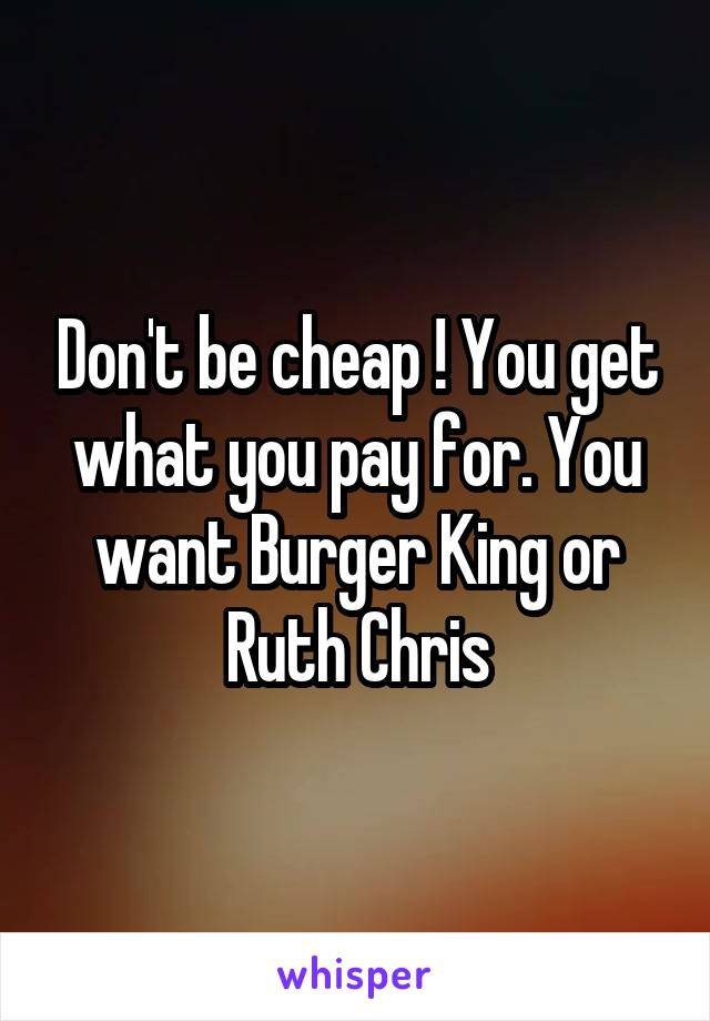 Don't be cheap ! You get what you pay for. You want Burger King or Ruth Chris