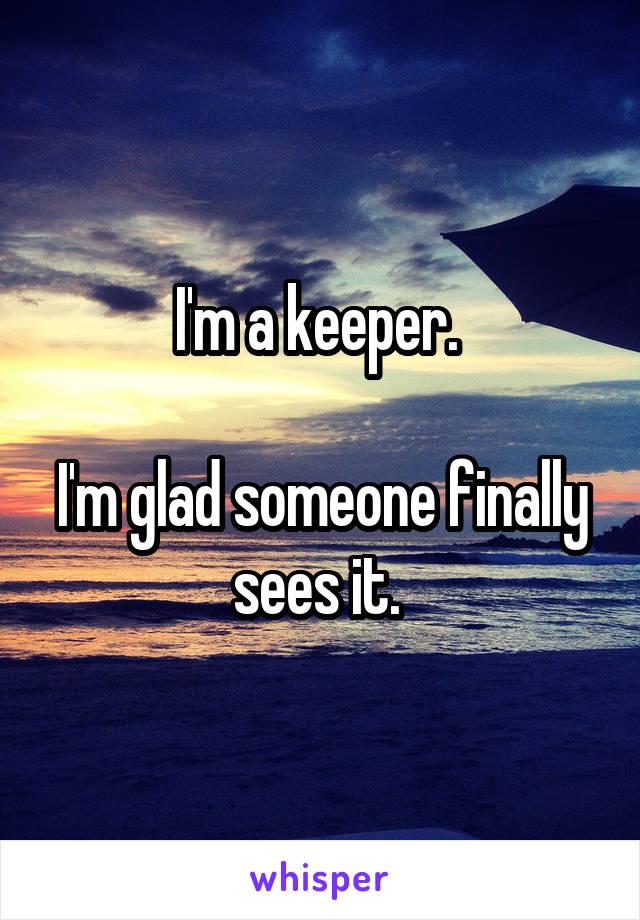I'm a keeper.   I'm glad someone finally sees it.