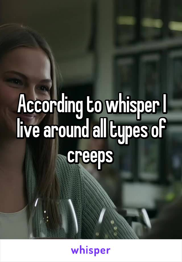 According to whisper I live around all types of creeps