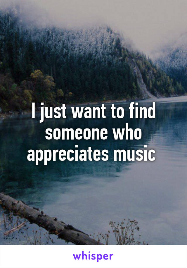 I just want to find someone who appreciates music