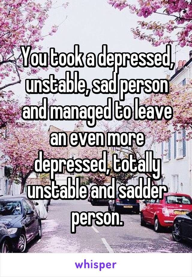You took a depressed, unstable, sad person and managed to leave an even more depressed, totally unstable and sadder person.