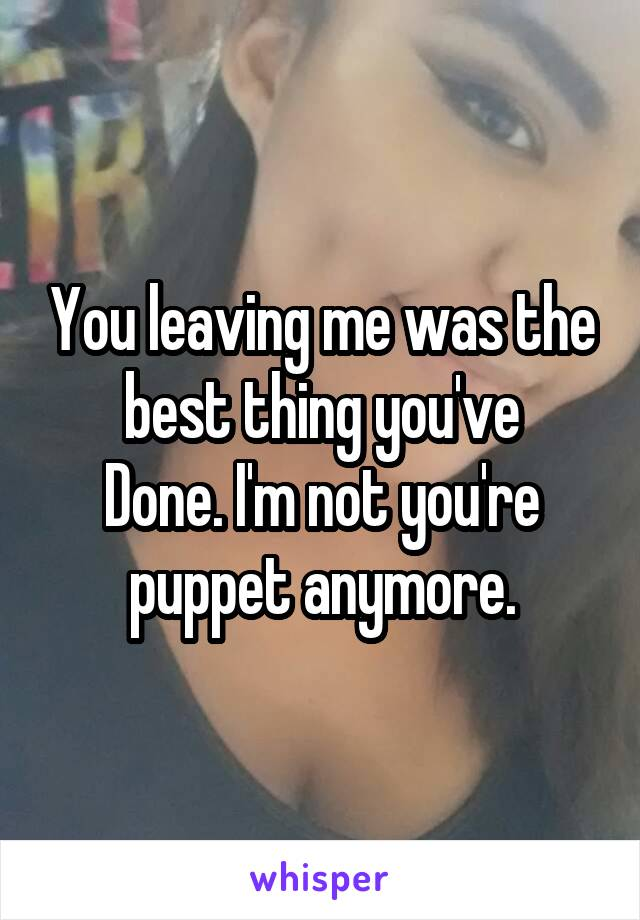 You leaving me was the best thing you've Done. I'm not you're puppet anymore.