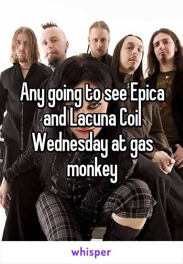 Any going to see Epica and Lacuna Coil Wednesday at gas monkey