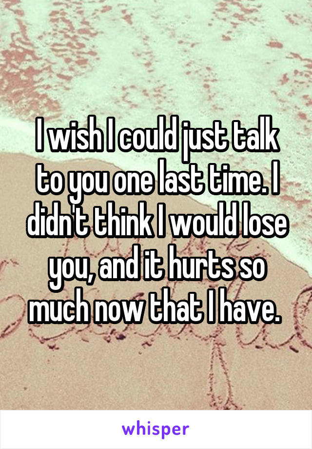 I wish I could just talk to you one last time. I didn't think I would lose you, and it hurts so much now that I have.