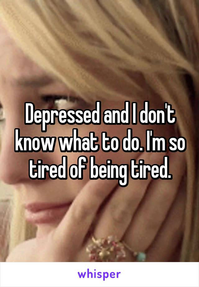 Depressed and I don't know what to do. I'm so tired of being tired.