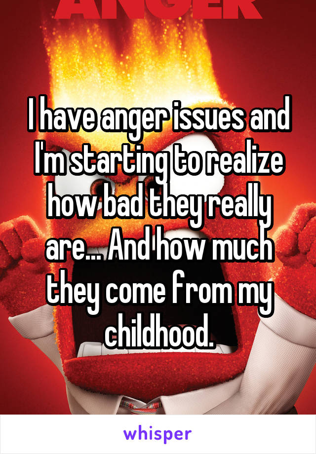 I have anger issues and I'm starting to realize how bad they really are... And how much they come from my childhood.
