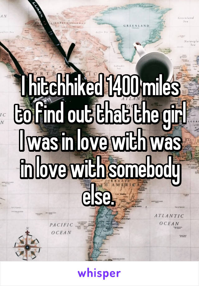 I hitchhiked 1400 miles to find out that the girl I was in love with was in love with somebody else.