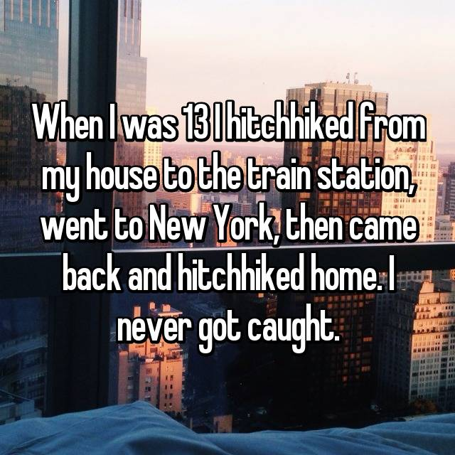 When I was 13 I hitchhiked from my house to the train station, went to New York, then came back and hitchhiked home. I never got caught.