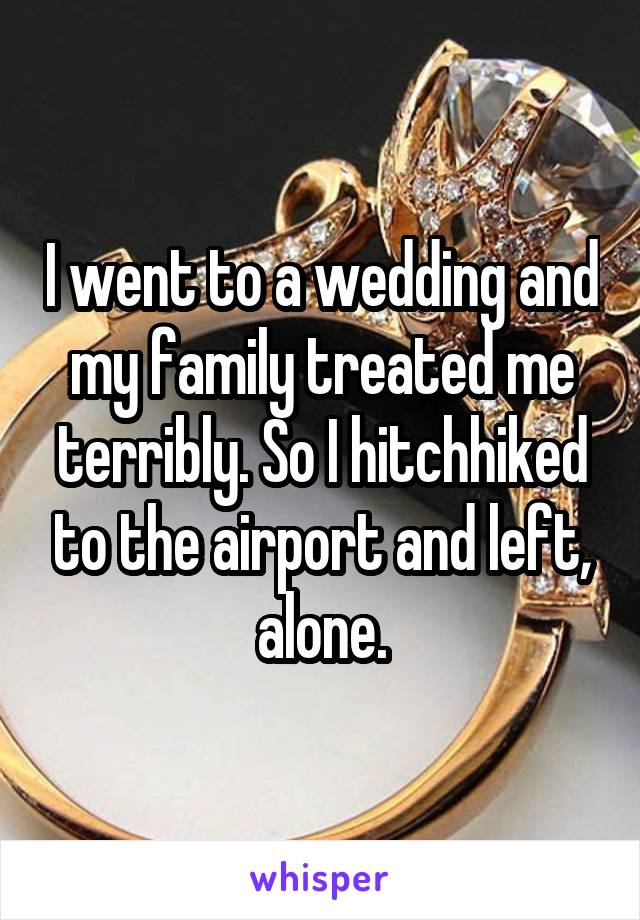 I went to a wedding and my family treated me terribly. So I hitchhiked to the airport and left, alone.