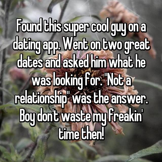 """Found this super cool guy on a dating app. Went on two great dates and asked him what he was looking for. """"Not a relationship"""" was the answer. Boy don't waste my freakin' time then!"""