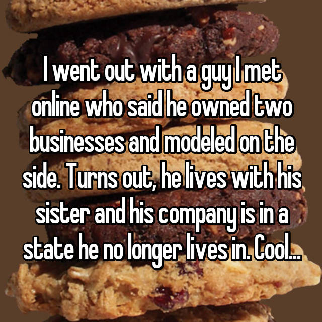 I went out with a guy I met online who said he owned two businesses and modeled on the side. Turns out, he lives with his sister and his company is in a state he no longer lives in. Cool...