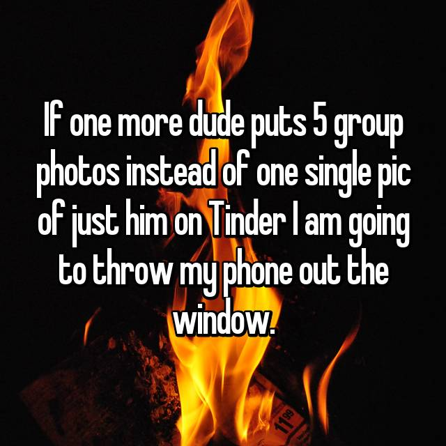 If one more dude puts 5 group photos instead of one single pic of just him on Tinder I am going to throw my phone out the window.