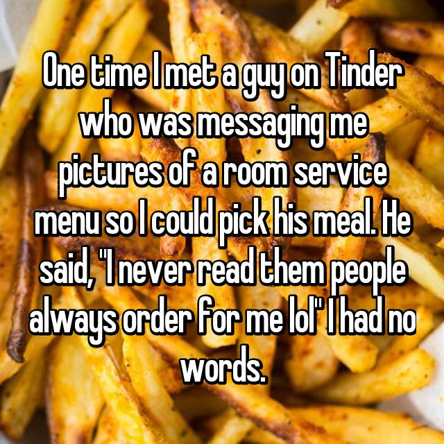 """One time I met a guy on Tinder who was messaging me pictures of a room service menu so I could pick his meal. He said, """"I never read them people always order for me lol"""" I had no words."""