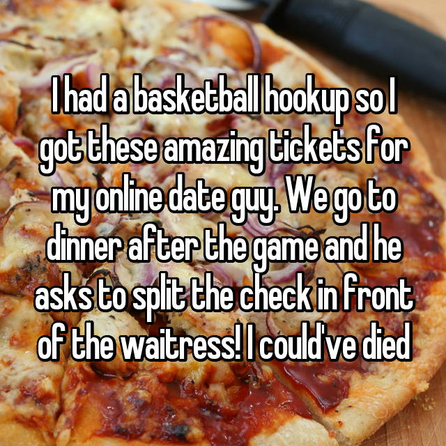 I had a basketball hookup so I got these amazing tickets for my online date guy. We go to dinner after the game and he asks to split the check in front of the waitress! I could've died