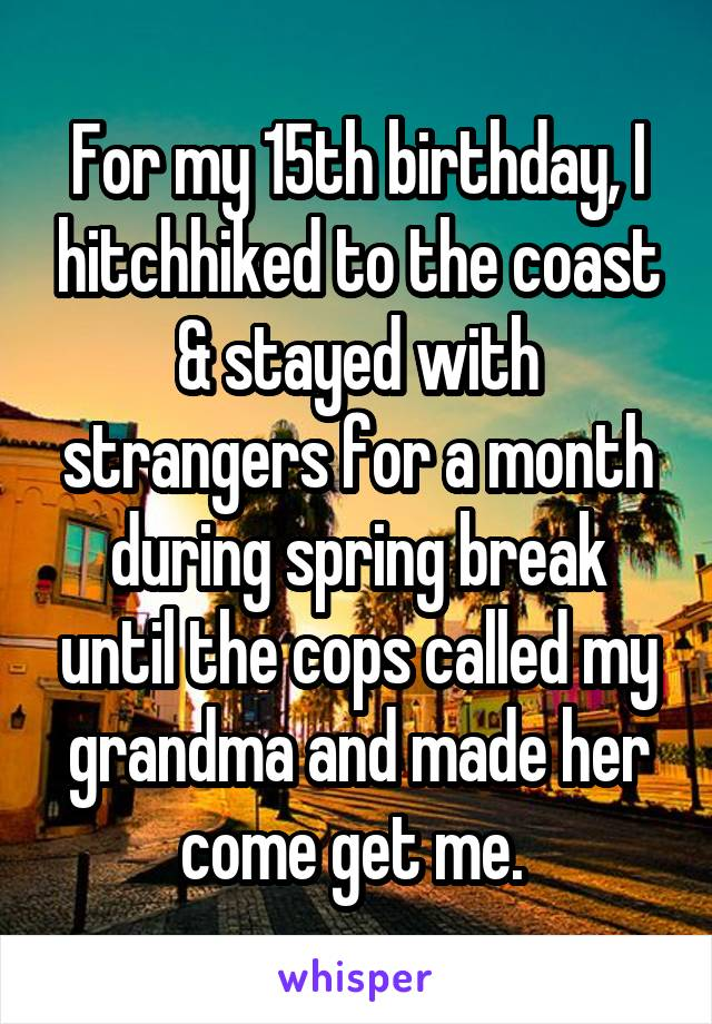 For my 15th birthday, I hitchhiked to the coast & stayed with strangers for a month during spring break until the cops called my grandma and made her come get me.
