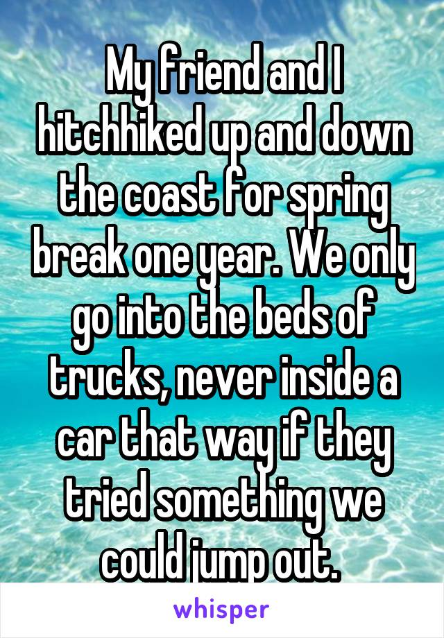 My friend and I hitchhiked up and down the coast for spring break one year. We only go into the beds of trucks, never inside a car that way if they tried something we could jump out.