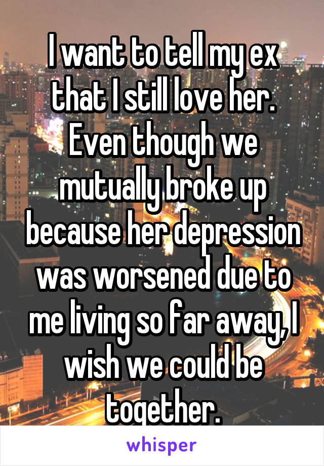 I want to tell my ex that I still love her. Even though we mutually broke up because her depression was worsened due to me living so far away, I wish we could be together.