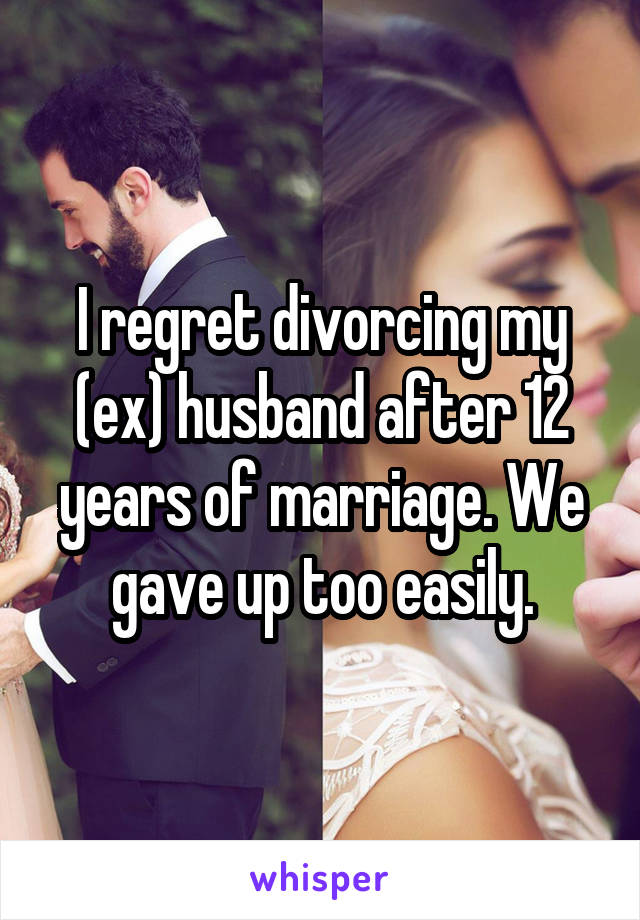 I regret divorcing my (ex) husband after 12 years of marriage. We gave up too easily.