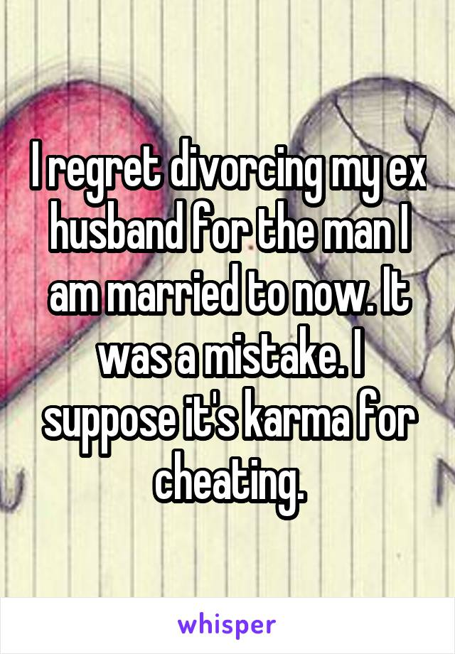 I regret divorcing my ex husband for the man I am married to now. It was a mistake. I suppose it's karma for cheating.
