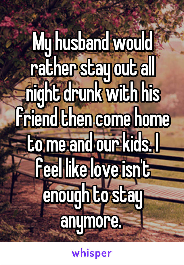 My husband would rather stay out all night drunk with his friend then come home to me and our kids. I feel like love isn't enough to stay anymore.