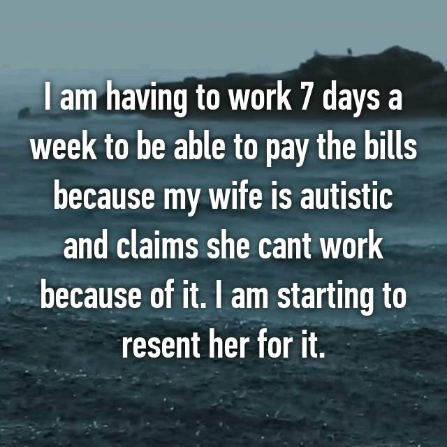 I am having to work 7 days a week to be able to pay the bills because my wife is autistic and claims she cant work because of it. I am starting to resent her for it.