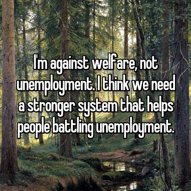 I'm against welfare, not unemployment. I think we need a stronger system that helps people battling unemployment.