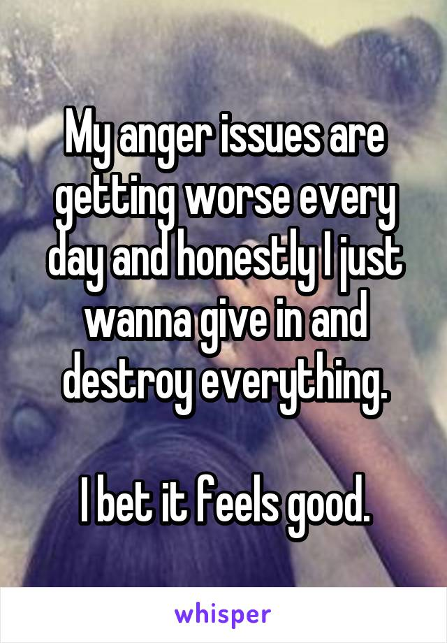 My anger issues are getting worse every day and honestly I just wanna give in and destroy everything.  I bet it feels good.