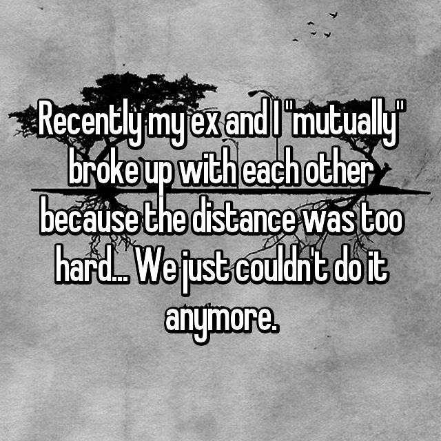 "Recently my ex and I ""mutually"" broke up with each other because the distance was too hard... We just couldn't do it anymore."