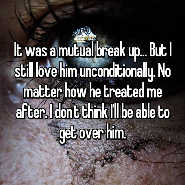 It was a mutual break up... But I still love him unconditionally. No matter how he treated me after. I don't think I'll be able to get over him.