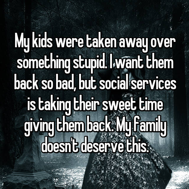 My kids were taken away over something stupid. I want them back so bad, but social services is taking their sweet time giving them back. My family doesn't deserve this.