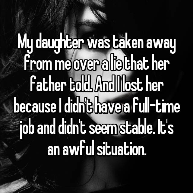My daughter was taken away from me over a lie that her father told. And I lost her because I didn't have a full-time job and didn't seem stable. It's an awful situation.